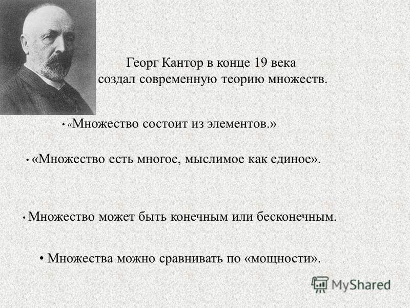 Георг Кантор в конце 19 века создал современную теорию множеств. « Множество состоит из элементов.» Множество может быть конечным или бесконечным. «Множество есть многое, мыслимое как единое». Множества можно сравнивать по «мощности».