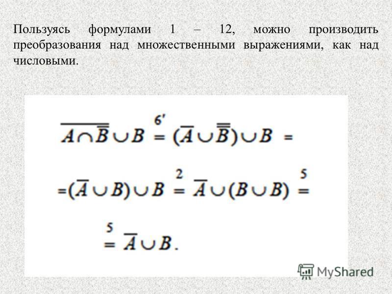 Пользуясь формулами 1 – 12, можно производить преобразования над множественными выражениями, как над числовыми.