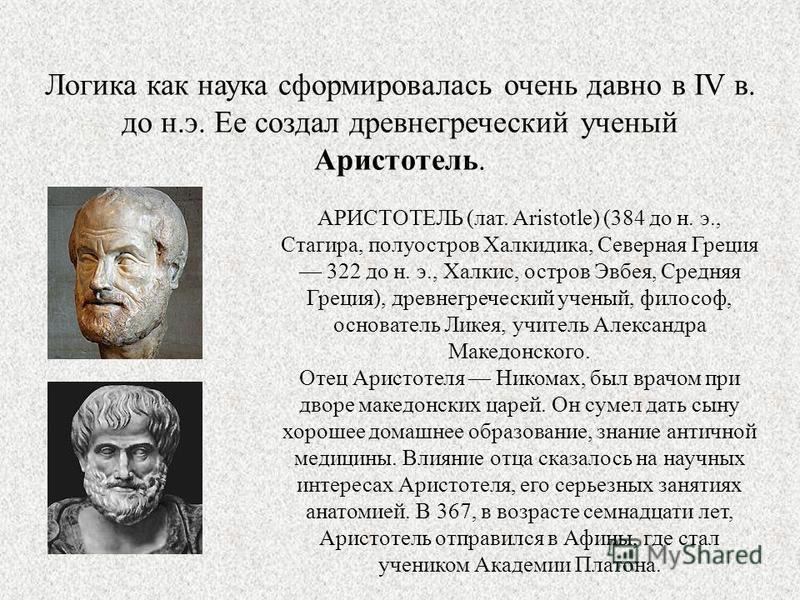 Логика как наука сформировалась очень давно в IV в. до н.э. Ее создал древнегреческий ученый Аристотель. АРИСТОТЕЛЬ (лат. Aristotle) (384 до н. э., Стагира, полуостров Халкидика, Северная Греция 322 до н. э., Халкис, остров Эвбея, Средняя Греция), др