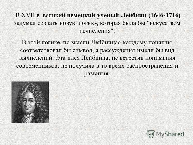 В XVII в. великий немецкий ученый Лейбниц (1646-1716) задумал создать новую логику, которая была бы