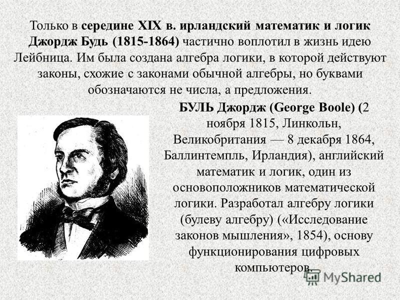 Только в середине XIX в. ирландский математик и логик Джордж Будь (1815-1864) частично воплотил в жизнь идею Лейбница. Им была создана алгебра логики, в которой действуют законы, схожие с законами обычной алгебры, но буквами обозначаются не числа, а