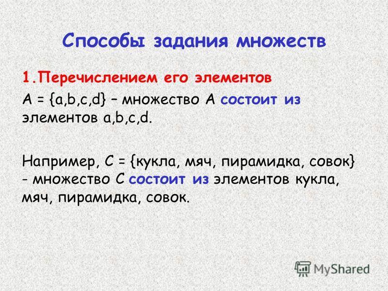 Способы задания множеств 1. Перечислением его элементов А = {a,b,c,d} – множество А состоит из элементов a,b,c,d. Например, С = {кукла, мяч, пирамидка, совок} - множество С состоит из элементов кукла, мяч, пирамидка, совок.
