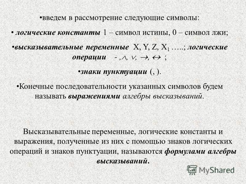 введем в рассмотрение следующие символы: логические константы 1 – символ истины, 0 – символ лжи; высказывательные переменные X, Y, Z, X 1 …..; логические операции -,,,, ; знаки пунктуации (, ). Конечные последовательности указанных символов будем наз