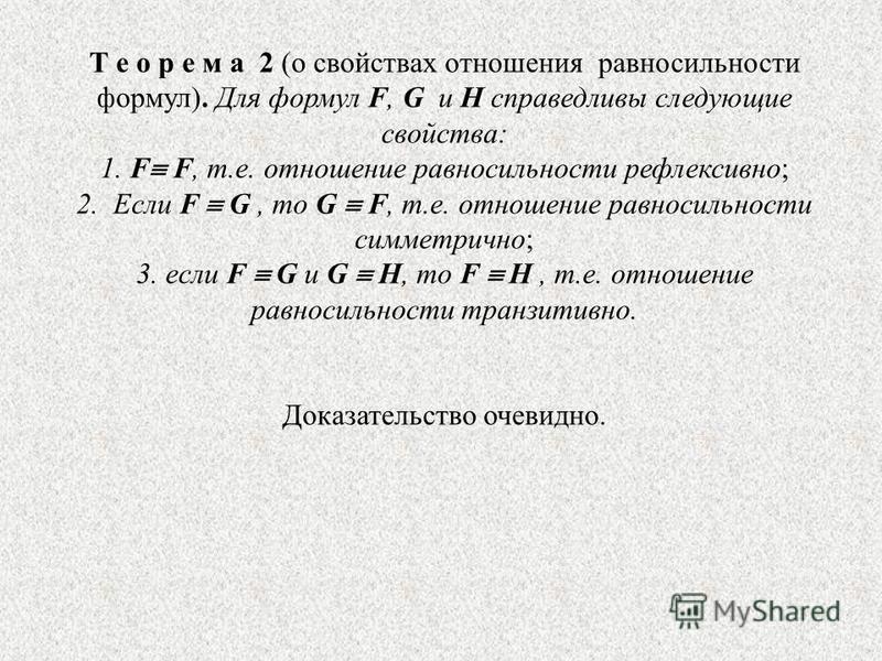 Т е о р е м а 2 (о свойствах отношения равносильности формул). Для формул F, G и H справедливы следующие свойства: 1. F F, т.е. отношение равносильности рефлексивно; 2. Если F G, то G F, т.е. отношение равносильности симметрично; 3. если F G и G H, т