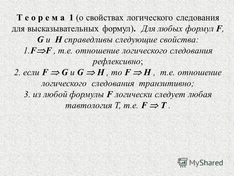 Т е о р е м а 1 (о свойствах логического следования для высказывательных формул). Для любых формул F, G и H справедливы следующие свойства: 1. F F, т.е. отношение логического следования рефлексивно; 2. если F G и G H, то F H, т.е. отношение логическо