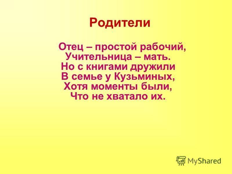 Родители Отец – простой рабочий, Учительница – мать. Но с книгами дружили В семье у Кузьминых, Хотя моменты были, Что не хватало их.