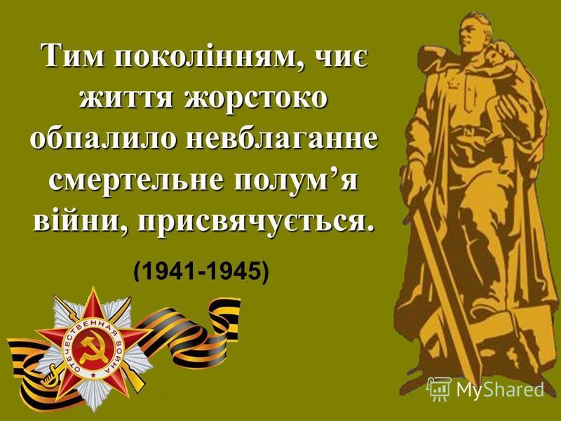 Тим поколінням, чиє життя жорстоко обпалило невблаганне смертельне полумя війни, присвячується. (1941-1945)