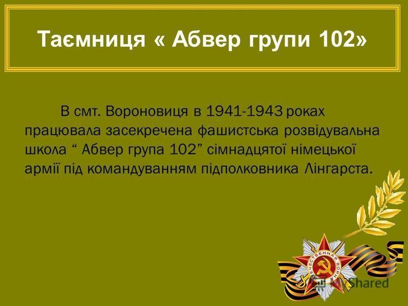 В смт. Вороновиця в 1941-1943 роках працювала засекречена фашистська розвідувальна школа Абвер група 102 сімнадцятої німецької армії під командуванням підполковника Лінгарста. Таємниця « Абвер групи 102»