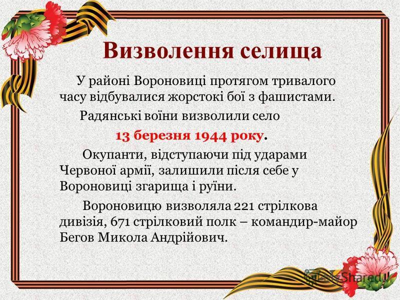 Визволення селища У районі Вороновиці протягом тривалого часу відбувалися жорстокі бої з фашистами. Радянські воїни визволили село 13 березня 1944 року. Окупанти, відступаючи під ударами Червоної армії, залишили після себе у Вороновиці згарища і руїн