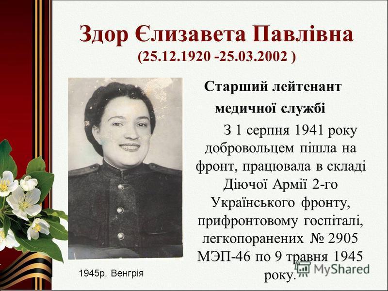 Здор Єлизавета Павлівна (25.12.1920 -25.03.2002 ) Старший лейтенант медичної службі З 1 серпня 1941 року добровольцем пішла на фронт, працювала в складі Діючої Армії 2-го Українського фронту, прифронтовому госпіталі, легкопоранених 2905 МЭП-46 по 9 т