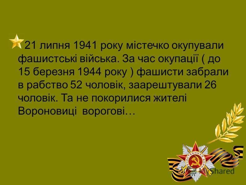 21 липня 1941 року містечко окупували фашистські війська. За час окупації ( до 15 березня 1944 року ) фашисти забрали в рабство 52 чоловік, заарештували 26 чоловік. Та не покорилися жителі Вороновиці ворогові…
