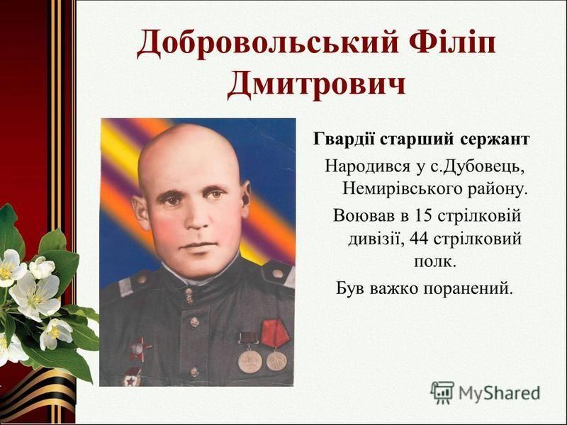 Добровольський Філіп Дмитрович Гвардії старший сержант Народився у с.Дубовець, Немирівського району. Воював в 15 стрілковій дивізії, 44 стрілковий полк. Був важко поранений.