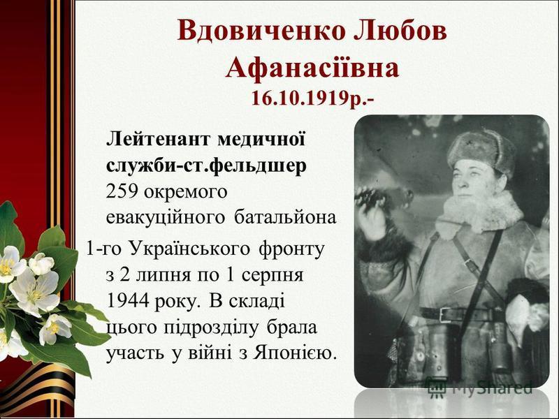 Вдовиченко Любов Афанасіївна 16.10.1919р.- Лейтенант медичної служби-ст.фельдшер 259 окремого евакуційного батальйона 1-го Українського фронту з 2 липня по 1 серпня 1944 року. В складі цього підрозділу брала участь у війні з Японією.