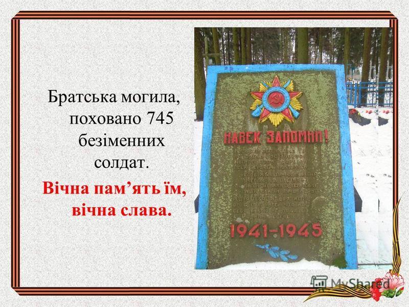 Братська могила, поховано 745 безіменних солдат. Вічна память їм, вічна слава.
