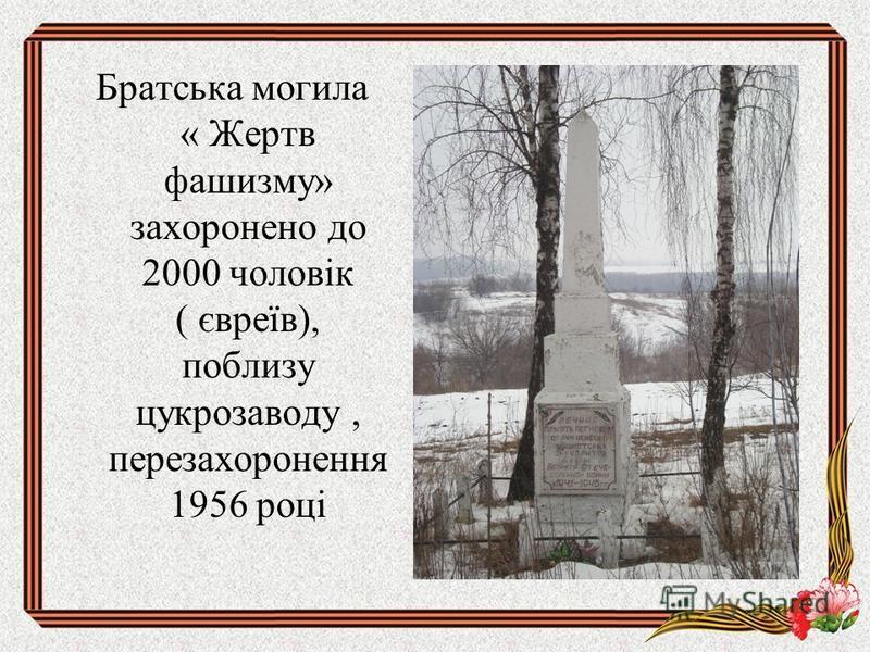 Братська могила « Жертв фашизму» захоронено до 2000 чоловік ( євреїв), поблизу цукрозаводу, перезахоронення 1956 році