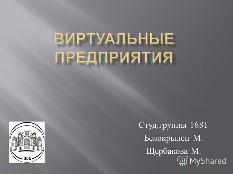 Студ. группы 1681 Белокрылец М. Щербакова М.