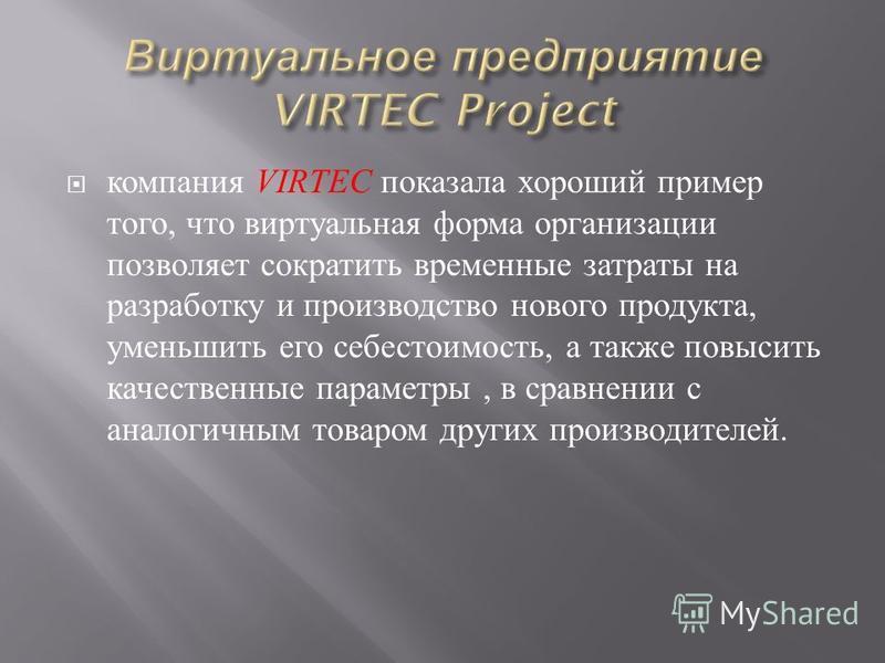 компания VIRTEC показала хороший пример того, что виртуальная форма организации позволяет сократить временные затраты на разработку и производство нового продукта, уменьшить его себестоимость, а также повысить качественные параметры, в сравнении с ан