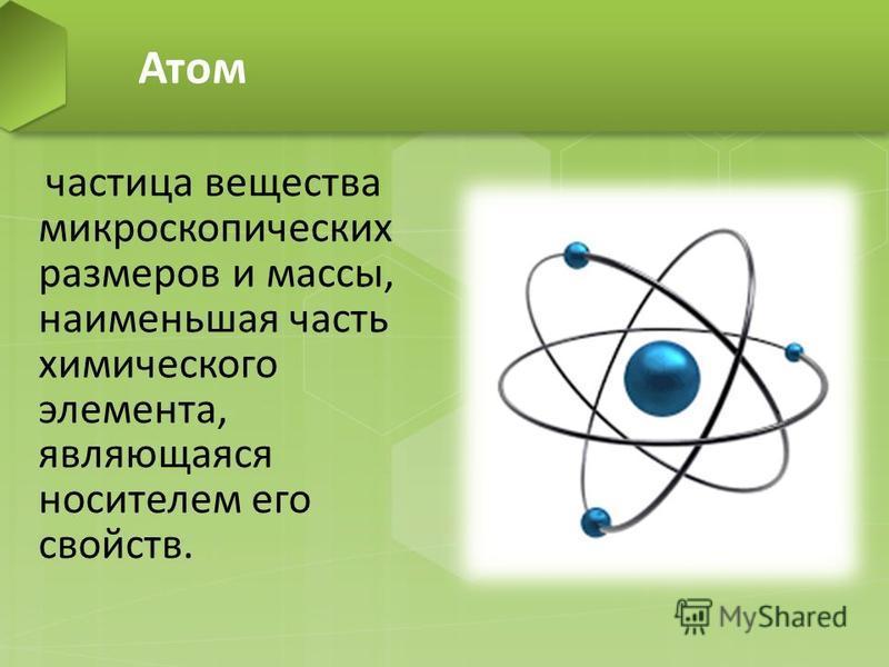Атом частица вещества микроскопических размеров и массы, наименьшая часть химического элемента, являющаяся носителем его свойств.