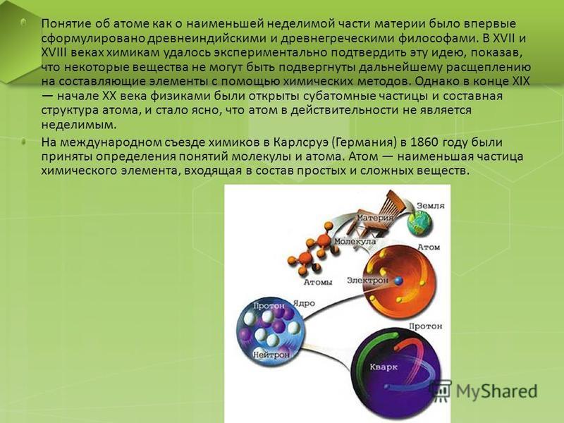 Понятие об атоме как о наименьшей неделимой части материи было впервые сформулировано древнеиндийскими и древнегреческими философами. В XVII и XVIII веках химикам удалось экспериментально подтвердить эту идею, показав, что некоторые вещества не могут