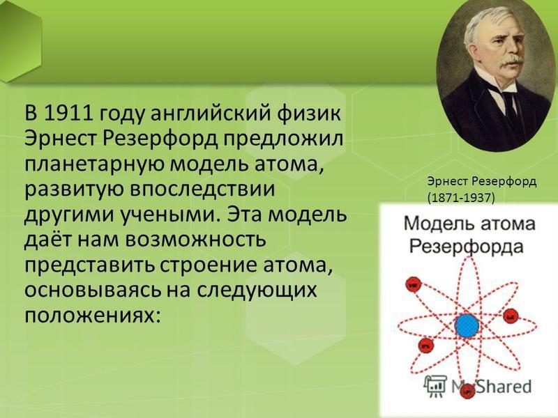 В 1911 году английский физик Эрнест Резерфорд предложил планетарную модель атома, развитую впоследствии другими учеными. Эта модель даёт нам возможность представить строение атома, основываясь на следующих положениях: Эрнест Резерфорд (1871-1937)