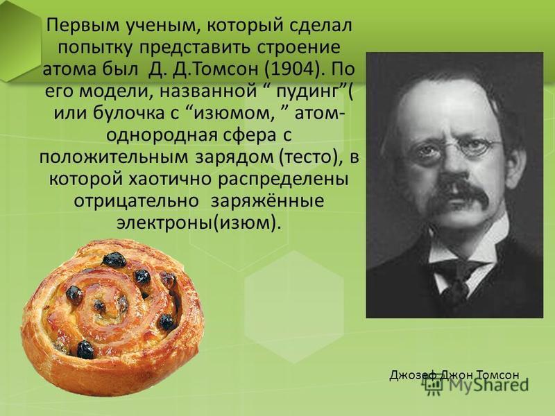 Первым ученым, который сделал попытку представить строение атома был Д. Д.Томсон (1904). По его модели, названной пудинг( или булочка с изюмом, атом- однородная сфера с положительным зарядом (тесто), в которой хаотично распределены отрицательно заряж