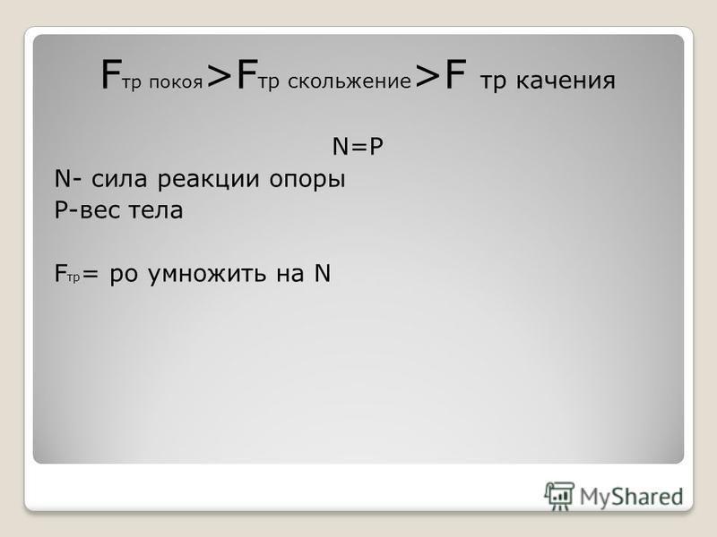 F тр покоя >F тр скольжение >F тр качения N=Р N- сила реакции опоры Р-вес тела F тр = ро умножить на N