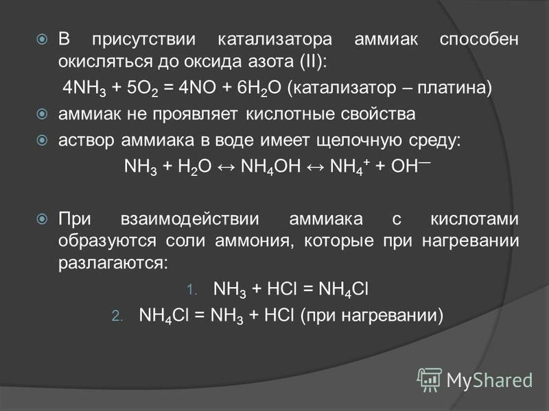 В присутствии катализатора аммиак способен окисляться до оксида азота (II): 4NH 3 + 5O 2 = 4NO + 6H 2 O (катализатор – платина) аммиак не проявляет кислотные свойства раствор аммиака в воде имеет щелочную среду: NH 3 + H 2 O NH 4 OH NH 4 + + OH При в