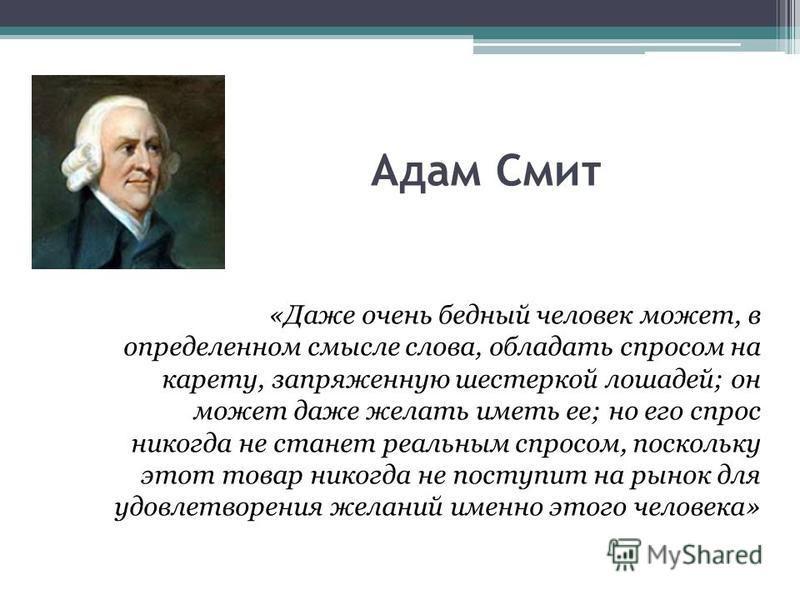 Адам Смит «Даже очень бедный человек может, в определенном смысле слова, обладать спросом на карету, запряженную шестеркой лошадей; он может даже желать иметь ее; но его спрос никогда не станет реальным спросом, поскольку этот товар никогда не поступ
