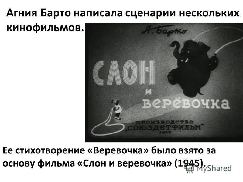 Агния Барто написала сценарии нескольких кинофильмов. Ее стихотворение «Веревочка» было взято за основу фильма «Слон и веревочка» (1945).