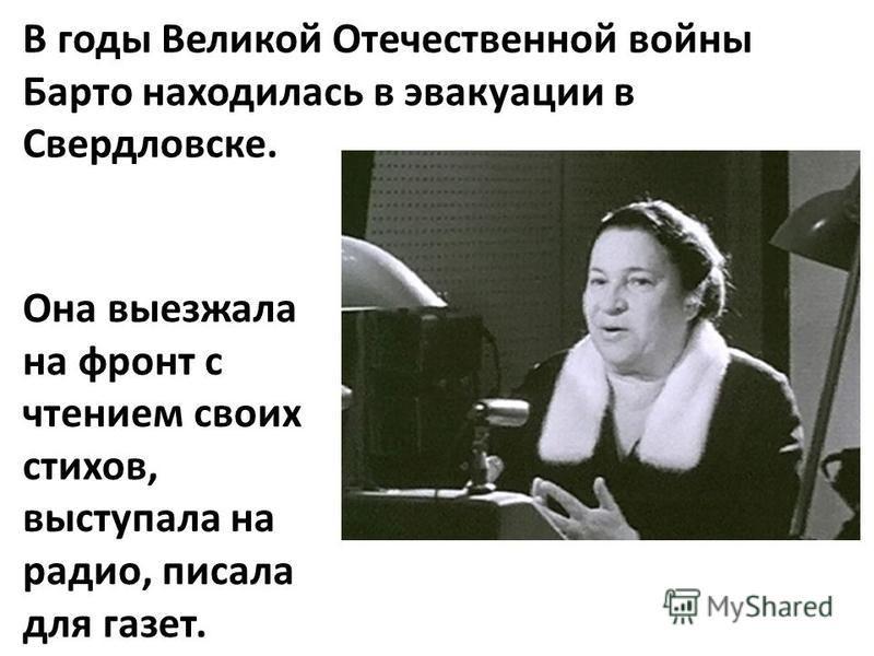В годы Великой Отечественной войны Барто находилась в эвакуации в Свердловске. Она выезжала на фронт с чтением своих стихов, выступала на радио, писала для газет.