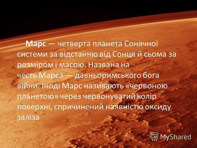 Марс четверта планета Сонячної системи за відстанню від Сонця й сьома за розміром і масою. Названа на честь Марса давньоримського бога війни. Іноді Марс називають «червоною планетою» через червонуватий колір поверхні, спричинений наявністю оксиду зал
