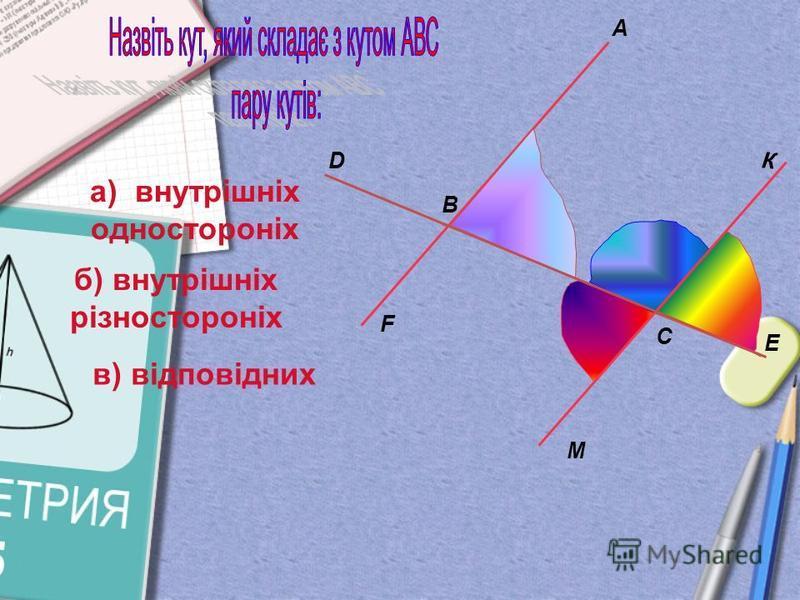B A M E C F D а) внутрішніх одностороніх К б) внутрішніх різностороніх в) відповідних