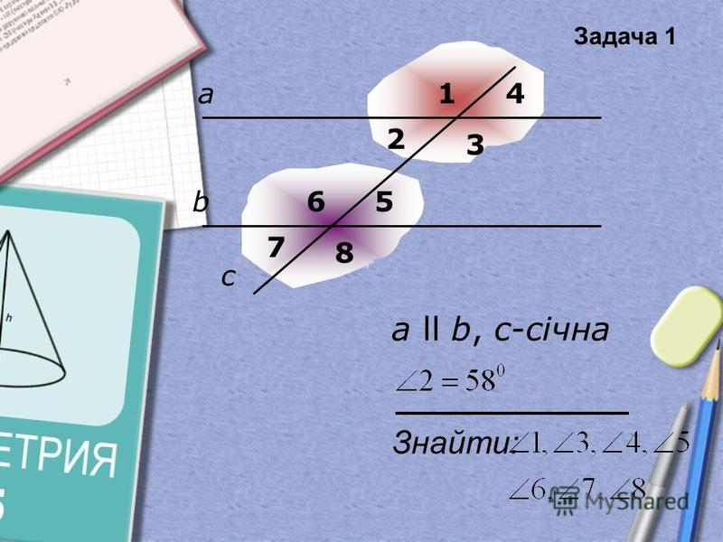 а b 1 3 4 56 7 8 2 c Знайти: а ll b, с-січна Задача 1