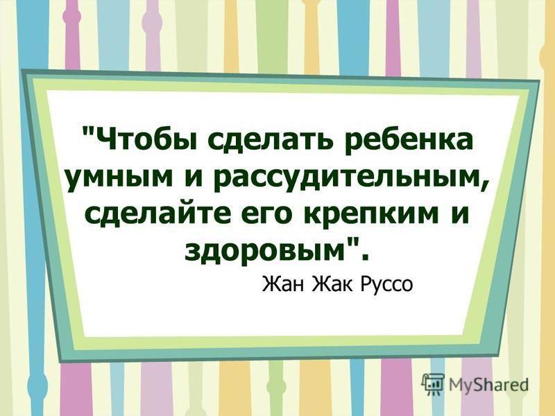 Чтобы сделать ребенка умным и рассудительным, сделайте его крепким и здоровым. Жан Жак Руссо
