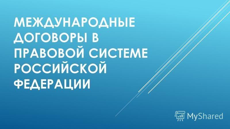 МЕЖДУНАРОДНЫЕ ДОГОВОРЫ В ПРАВОВОЙ СИСТЕМЕ РОССИЙСКОЙ ФЕДЕРАЦИИ
