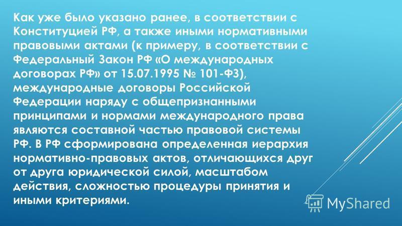 Как уже было указано ранее, в соответствии с Конституцией РФ, а также иными нормативными правовыми актами (к примеру, в соответствии с Федеральный Закон РФ «О международных договорах РФ» от 15.07.1995 101-ФЗ), международные договоры Российской Федера