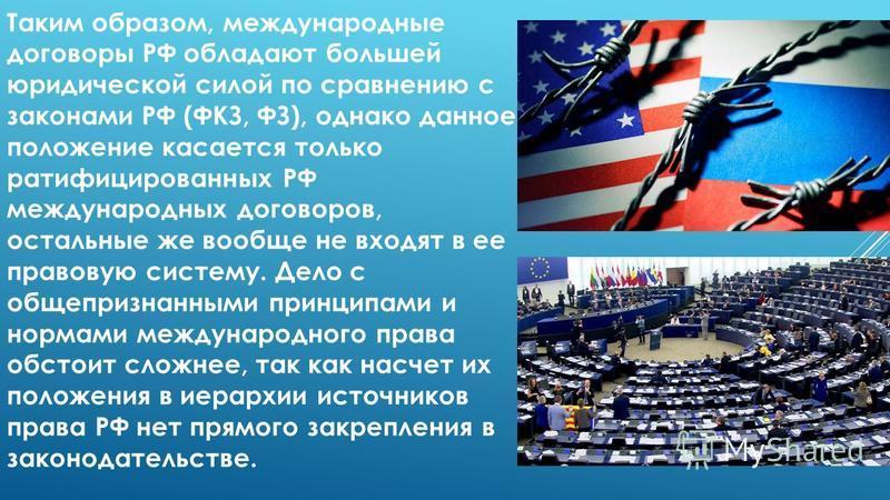 Таким образом, международные договоры РФ обладают большей юридической силой по сравнению с законами РФ (ФКЗ, ФЗ), однако данное положение касается только ратифицированных РФ международных договоров, остальные же вообще не входят в ее правовую систему