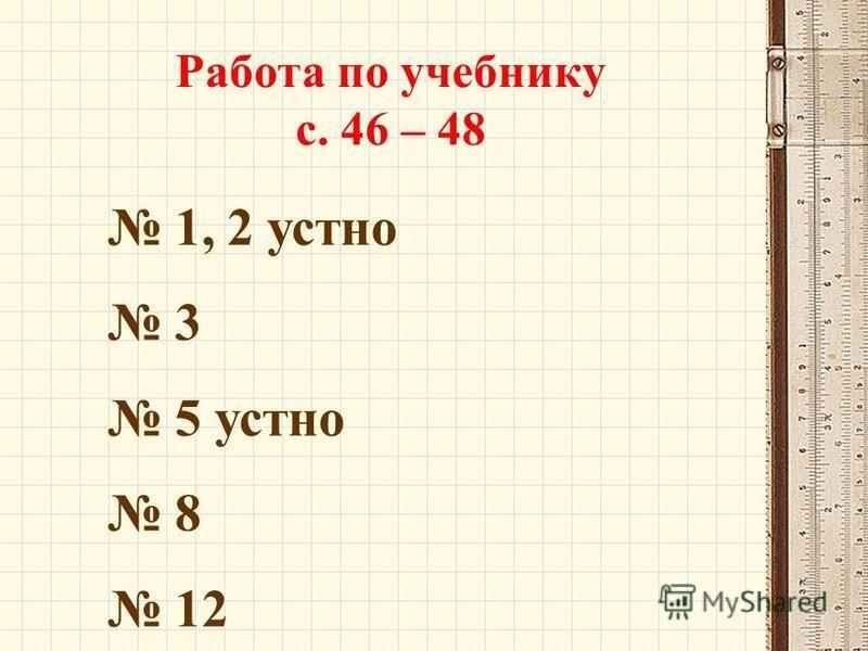 Работа по учебнику с. 46 – 48 1, 2 устно 3 5 устно 8 12