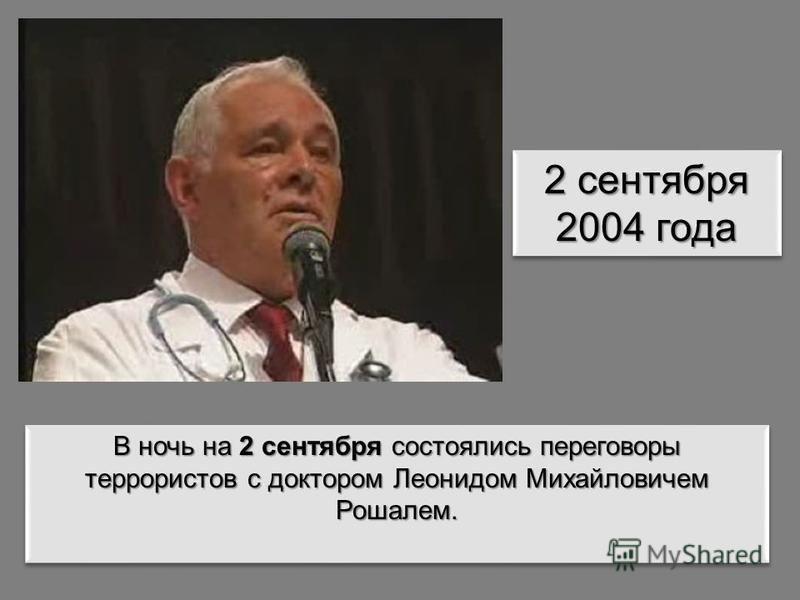 2 сентября 2004 года В ночь на 2 сентября состоялись переговоры террористов с доктором Леонидом Михайловичем Рошалем.