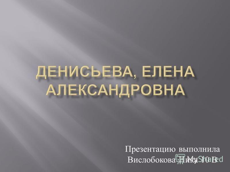 Презентацию выполнила Вислобокова Ника 10 В