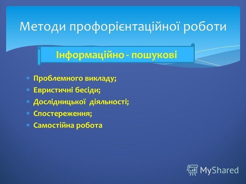Методи профорієнтаційної роботи Проблемного викладу; Евристичні бесіди; Дослідницької діяльності; Спостереження; Самостійна робота Інформаційно - пошукові