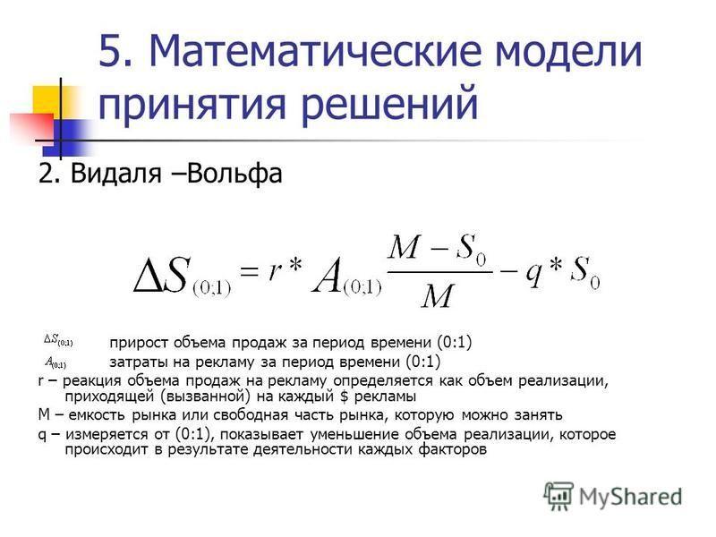 5. Математические модели принятия решений 2. Видаля –Вольфа прирост объема продаж за период времени (0:1) затраты на рекламу за период времени (0:1) r – реакция объема продаж на рекламу определяется как объем реализации, приходящей (вызванной) на каж