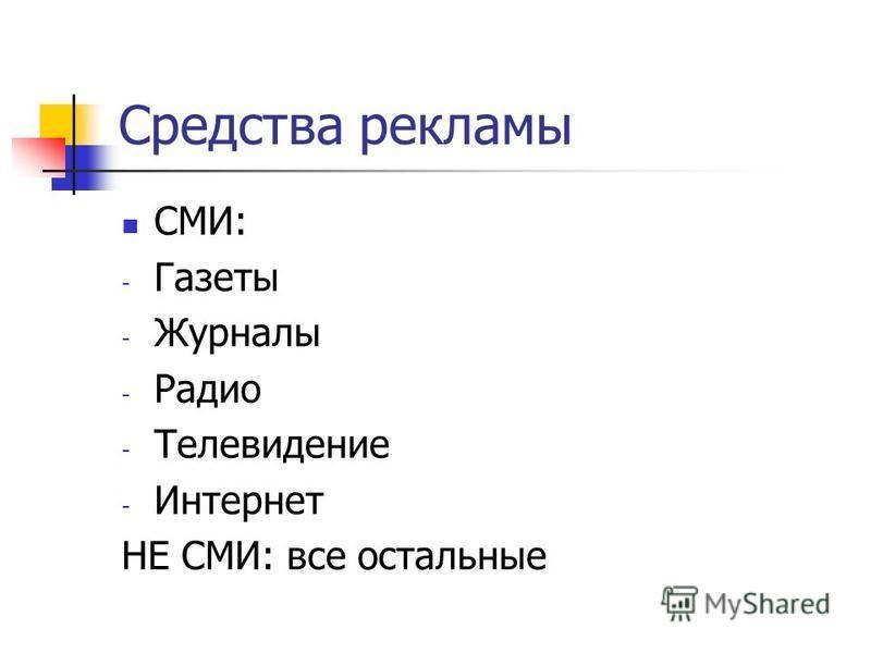 Средства рекламы СМИ: - Газеты - Журналы - Радио - Телевидение - Интернет НЕ СМИ: все остальные