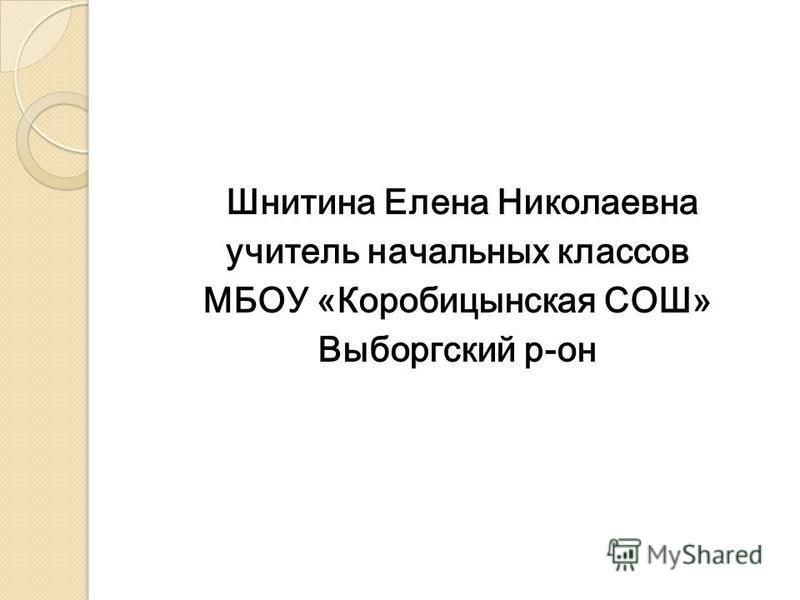 Шнитина Елена Николаевна учитель начальных классов МБОУ «Коробицынская СОШ» Выборгский р-он