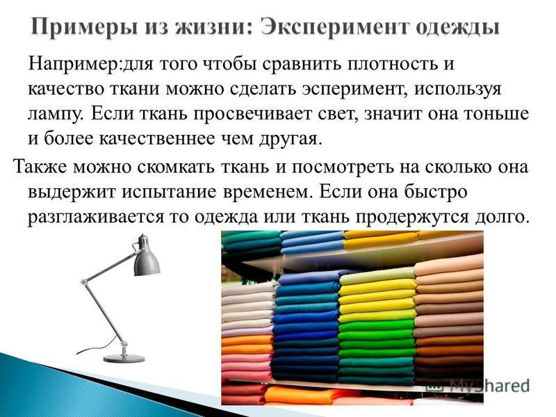Например:для того чтобы сравнить плотность и качество ткани можно сделать эксперимент, используя лампу. Если ткань просвечивает свет, значит она тоньше и более качественнее чем другая. Также можно скомкать ткань и посмотреть на сколько она выдержит и