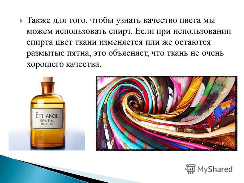 Также для того, чтобы узнать качество цвета мы можем использовать спирт. Если при использовании спирта цвет ткани изменяется или же остаются размытые пятна, это объясняет, что ткань не очень хорошего качества.