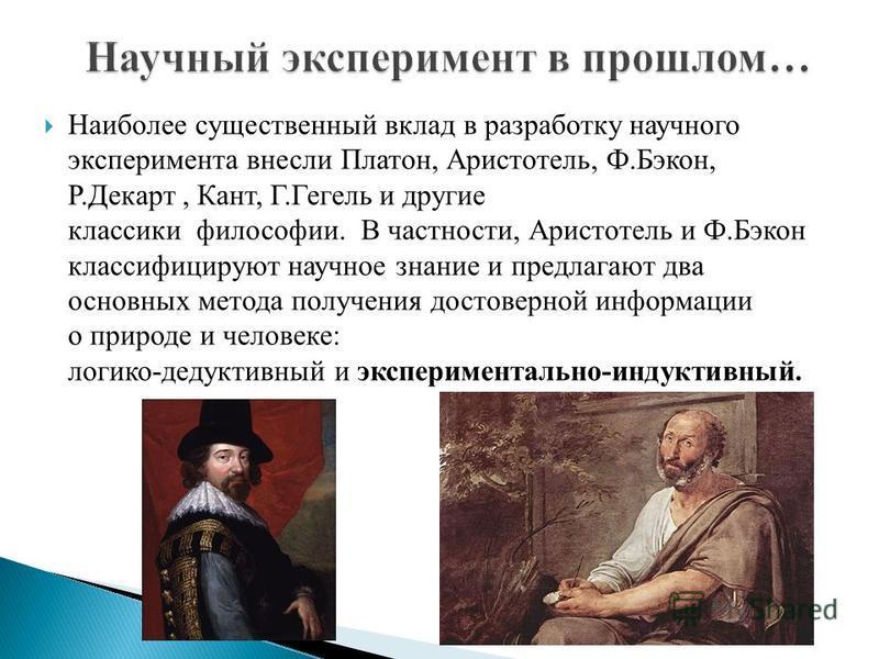 Наиболее существенный вклад в разработку научного эксперимента внесли Платон, Аристотель, Ф.Бэкон, Р.Декарт, Кант, Г.Гегель и другие классики философии. В частности, Аристотель и Ф.Бэкон классифицируют научное знание и предлагают два основных метода
