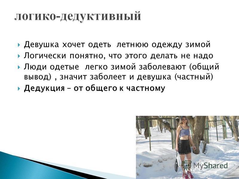 Девушка хочет одеть летнюю одежду зимой Логически понятно, что этого делать не надо Люди одетые легко зимой заболевают (общий вывод), значит заболеет и девушка (частный) Дедукция – от общего к частному
