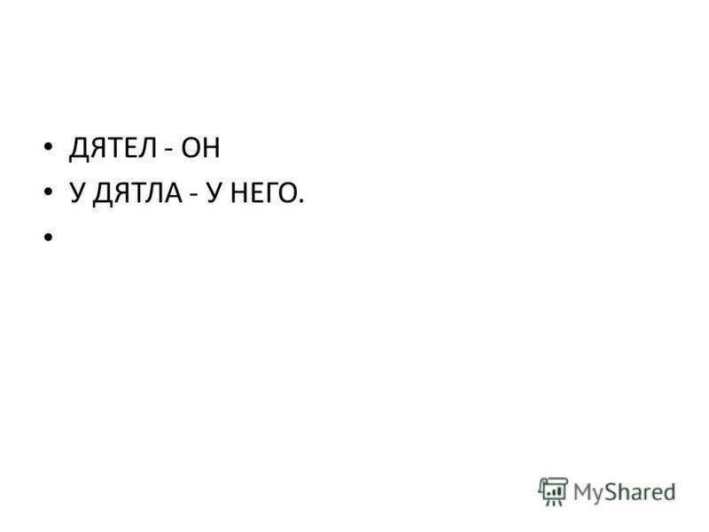ДЯТЕЛ - ОН У ДЯТЛА - У НЕГО.