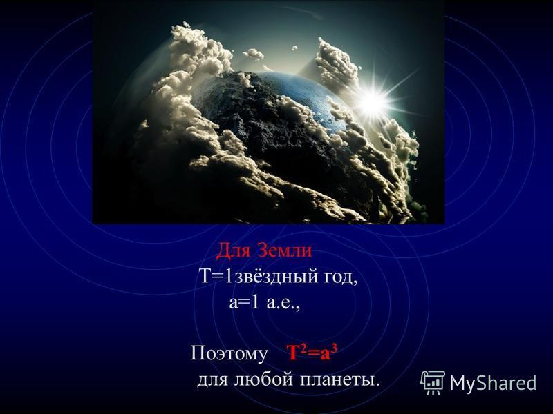 Для Земли Т=1 звёздный год, а=1 а.е., Поэтому Т 2 =а 3 для любой планеты.